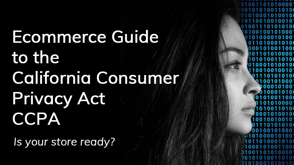 The Ecommerce guide to the California Consumer Privacy Act, aka CCPA