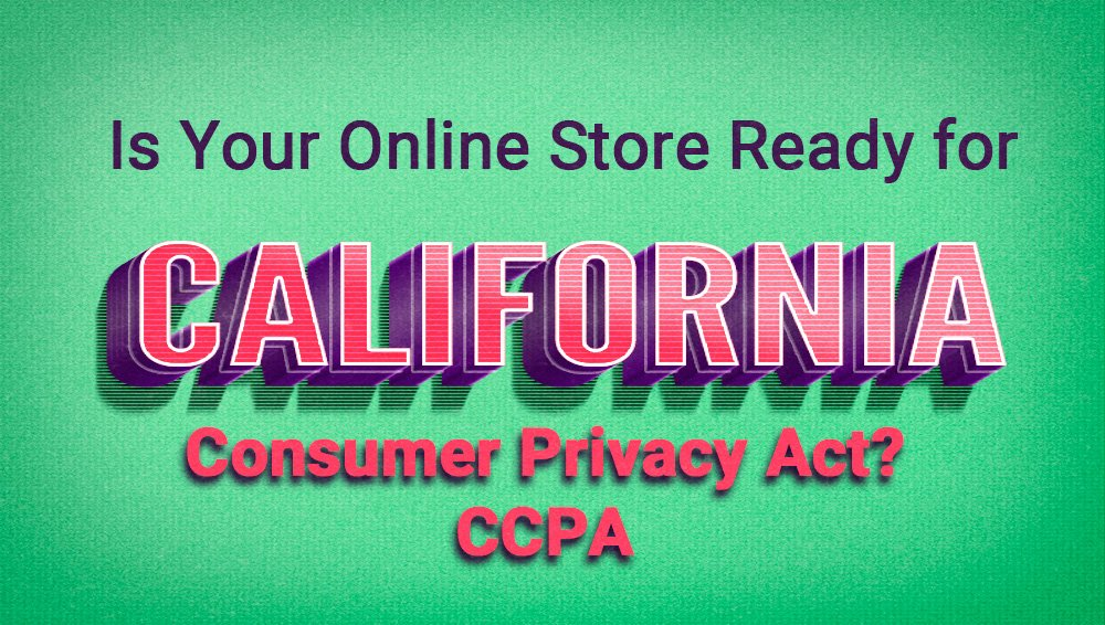 Is your store ready for the CCPA - California Consumer Protection Act?